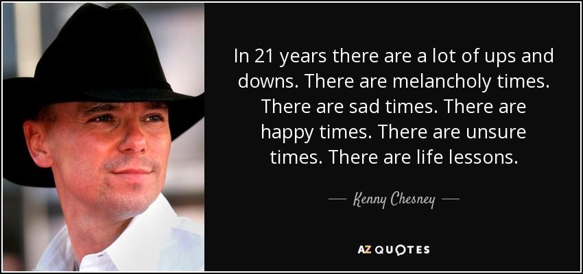 In 21 years there are a lot of ups and downs. There are melancholy times. There are sad times. There are happy times. There are unsure times. There are life lessons. - Kenny Chesney