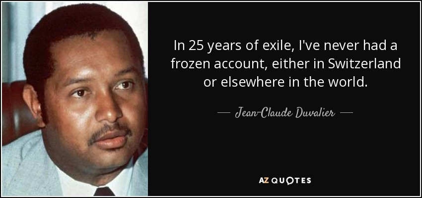In 25 years of exile, I've never had a frozen account, either in Switzerland or elsewhere in the world. - Jean-Claude Duvalier