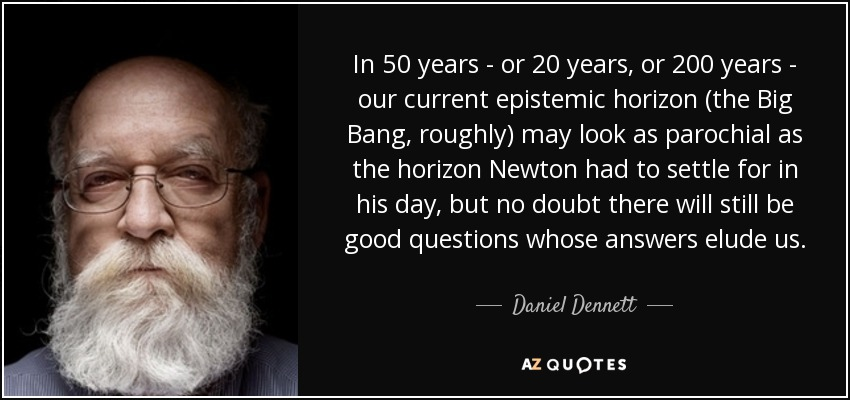 In 50 years - or 20 years, or 200 years - our current epistemic horizon (the Big Bang, roughly) may look as parochial as the horizon Newton had to settle for in his day, but no doubt there will still be good questions whose answers elude us. - Daniel Dennett