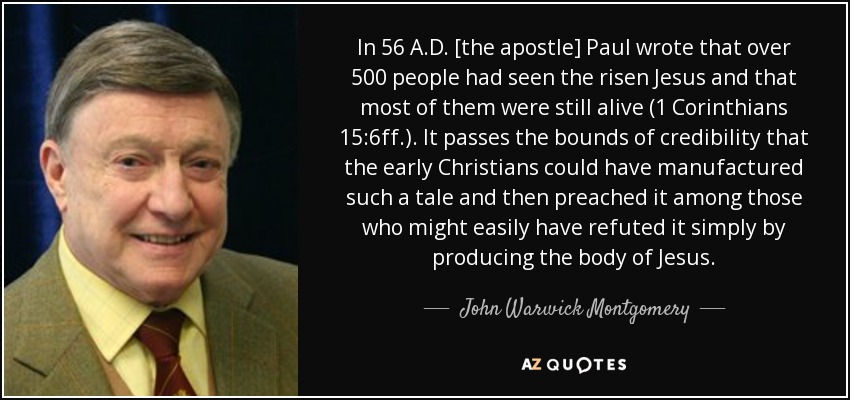 In 56 A.D. [the apostle] Paul wrote that over 500 people had seen the risen Jesus and that most of them were still alive (1 Corinthians 15:6ff.). It passes the bounds of credibility that the early Christians could have manufactured such a tale and then preached it among those who might easily have refuted it simply by producing the body of Jesus. - John Warwick Montgomery