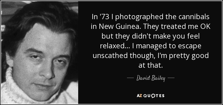 In '73 I photographed the cannibals in New Guinea. They treated me OK but they didn't make you feel relaxed... I managed to escape unscathed though, I'm pretty good at that. - David Bailey