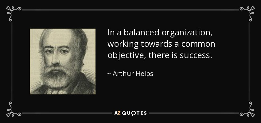 In a balanced organization, working towards a common objective, there is success. - Arthur Helps