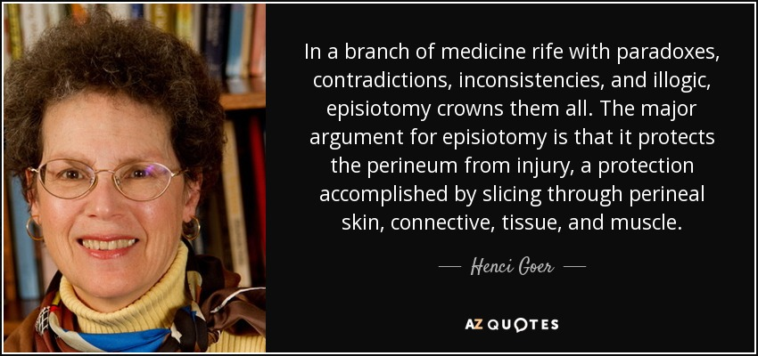 In a branch of medicine rife with paradoxes, contradictions, inconsistencies, and illogic, episiotomy crowns them all. The major argument for episiotomy is that it protects the perineum from injury, a protection accomplished by slicing through perineal skin, connective, tissue, and muscle. - Henci Goer