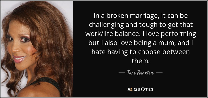 In a broken marriage, it can be challenging and tough to get that work/life balance. I love performing but I also love being a mum, and I hate having to choose between them. - Toni Braxton