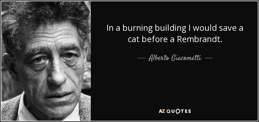 In a burning building I would save a cat before a Rembrandt. - Alberto Giacometti