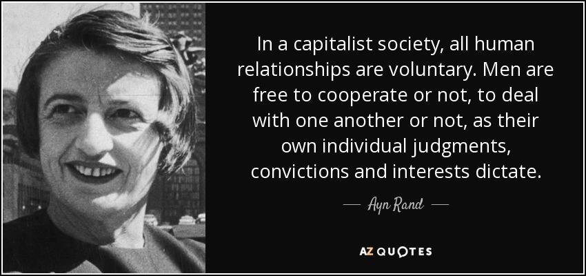 In a capitalist society, all human relationships are voluntary. Men are free to cooperate or not, to deal with one another or not, as their own individual judgments, convictions and interests dictate. - Ayn Rand