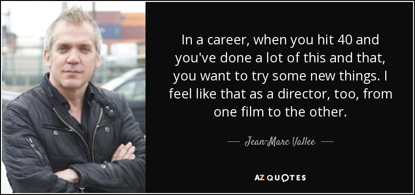 In a career, when you hit 40 and you've done a lot of this and that, you want to try some new things. I feel like that as a director, too, from one film to the other. - Jean-Marc Vallee