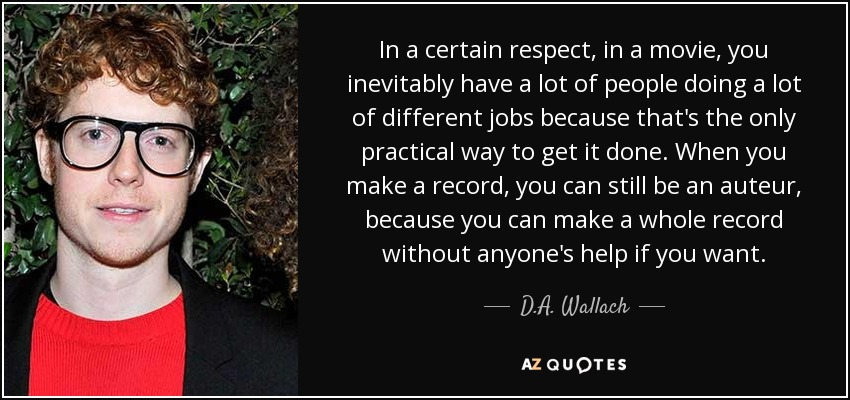In a certain respect, in a movie, you inevitably have a lot of people doing a lot of different jobs because that's the only practical way to get it done. When you make a record, you can still be an auteur, because you can make a whole record without anyone's help if you want. - D.A. Wallach