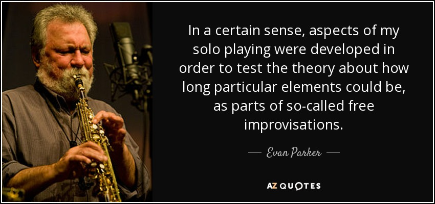 In a certain sense, aspects of my solo playing were developed in order to test the theory about how long particular elements could be, as parts of so-called free improvisations. - Evan Parker