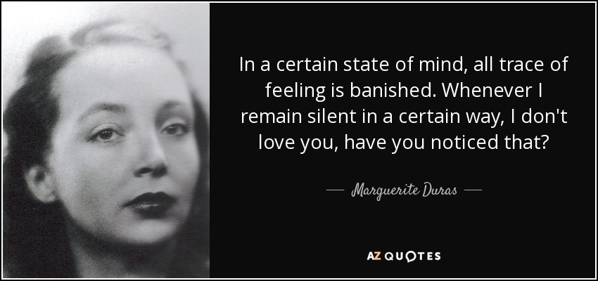 In a certain state of mind, all trace of feeling is banished. Whenever I remain silent in a certain way, I don't love you, have you noticed that? - Marguerite Duras