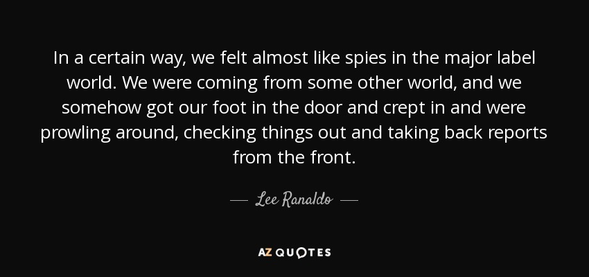 In a certain way, we felt almost like spies in the major label world. We were coming from some other world, and we somehow got our foot in the door and crept in and were prowling around, checking things out and taking back reports from the front. - Lee Ranaldo