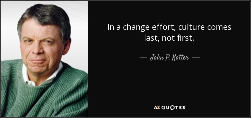 In a change effort, culture comes last, not first. - John P. Kotter