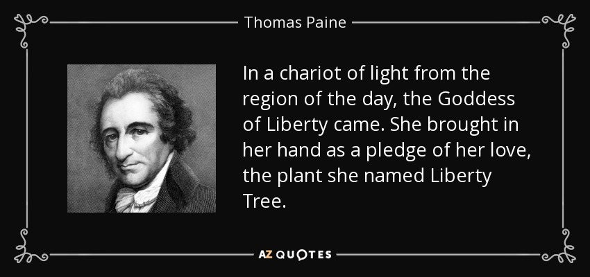 In a chariot of light from the region of the day, the Goddess of Liberty came. She brought in her hand as a pledge of her love, the plant she named Liberty Tree. - Thomas Paine