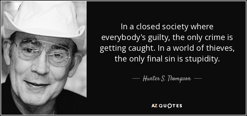 In a closed society where everybody's guilty, the only crime is getting caught. In a world of thieves, the only final sin is stupidity. - Hunter S. Thompson