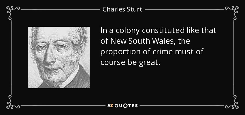 In a colony constituted like that of New South Wales, the proportion of crime must of course be great. - Charles Sturt