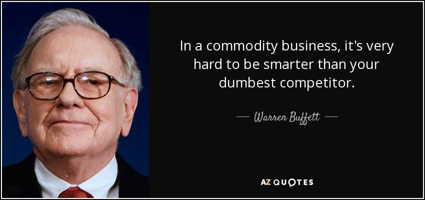In a commodity business, it's very hard to be smarter than your dumbest competitor. - Warren Buffett