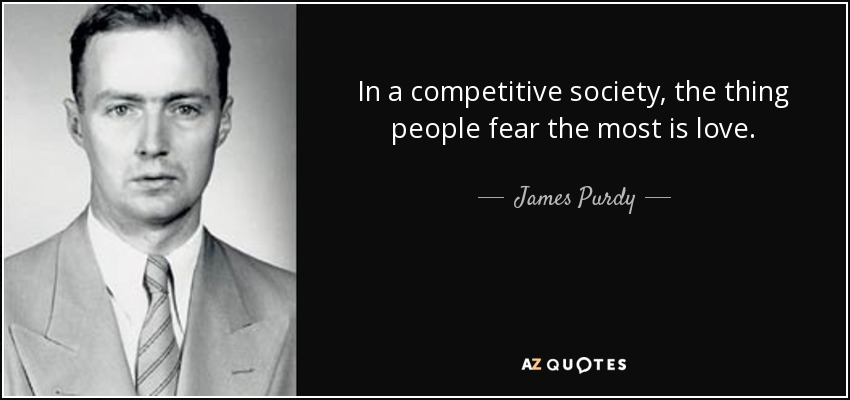 In a competitive society, the thing people fear the most is love. - James Purdy
