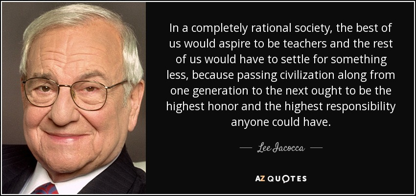 In a completely rational society, the best of us would aspire to be teachers and the rest of us would have to settle for something less, because passing civilization along from one generation to the next ought to be the highest honor and the highest responsibility anyone could have. - Lee Iacocca
