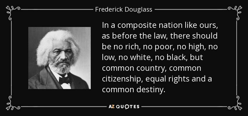 In a composite nation like ours, as before the law, there should be no rich, no poor, no high, no low, no white, no black, but common country, common citizenship, equal rights and a common destiny. - Frederick Douglass