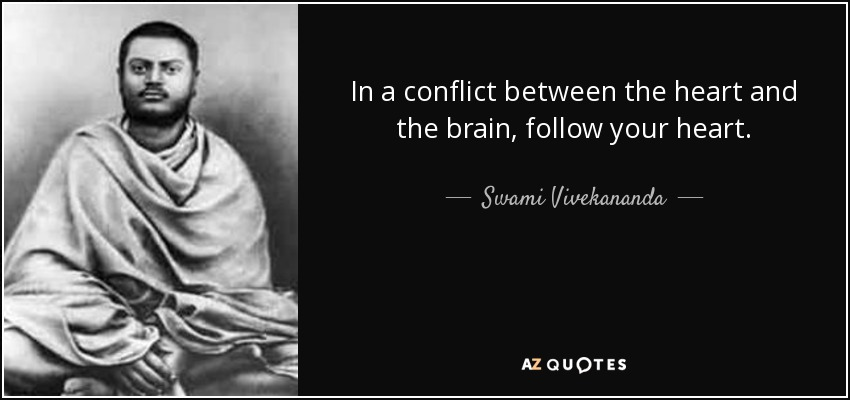 In a conflict between the heart and the brain, follow your heart. - Swami Vivekananda