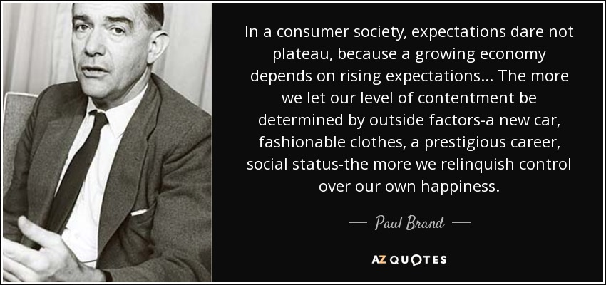 In a consumer society, expectations dare not plateau, because a growing economy depends on rising expectations... The more we let our level of contentment be determined by outside factors-a new car, fashionable clothes, a prestigious career, social status-the more we relinquish control over our own happiness. - Paul Brand