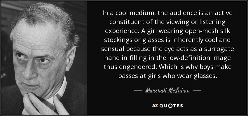 In a cool medium, the audience is an active constituent of the viewing or listening experience. A girl wearing open-mesh silk stockings or glasses is inherently cool and sensual because the eye acts as a surrogate hand in filling in the low-definition image thus engendered. Which is why boys make passes at girls who wear glasses. - Marshall McLuhan