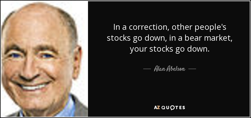 In a correction, other people's stocks go down, in a bear market, your stocks go down. - Alan Abelson