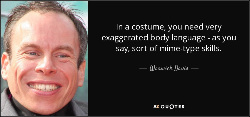 In a costume, you need very exaggerated body language - as you say, sort of mime-type skills. - Warwick Davis