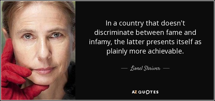 In a country that doesn't discriminate between fame and infamy, the latter presents itself as plainly more achievable. - Lionel Shriver