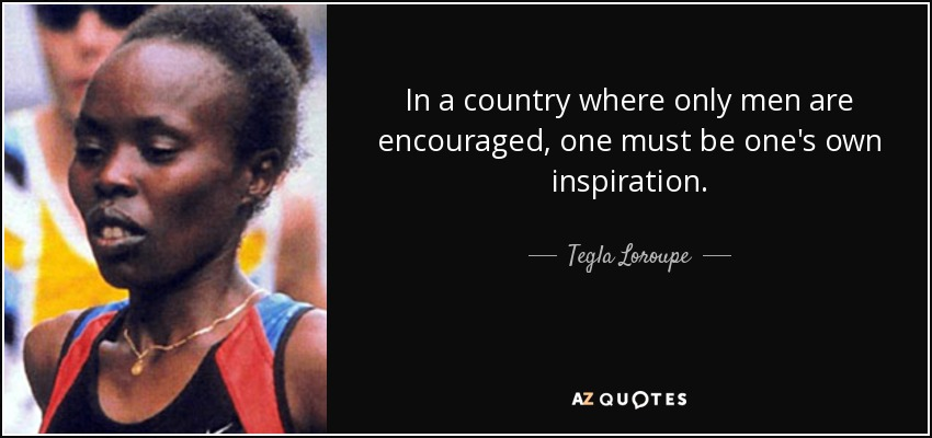 In a country where only men are encouraged, one must be one's own inspiration. - Tegla Loroupe