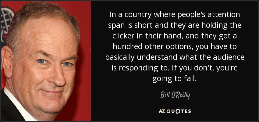 In a country where people's attention span is short and they are holding the clicker in their hand, and they got a hundred other options, you have to basically understand what the audience is responding to. If you don't, you're going to fail. - Bill O'Reilly