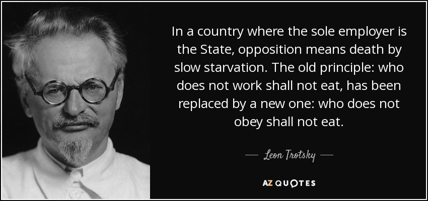 In a country where the sole employer is the State, opposition means death by slow starvation. The old principle: who does not work shall not eat, has been replaced by a new one: who does not obey shall not eat. - Leon Trotsky