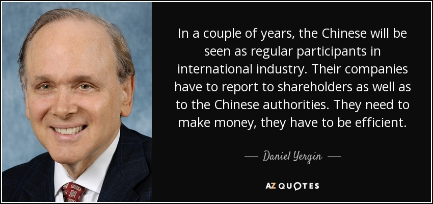 In a couple of years, the Chinese will be seen as regular participants in international industry. Their companies have to report to shareholders as well as to the Chinese authorities. They need to make money, they have to be efficient. - Daniel Yergin
