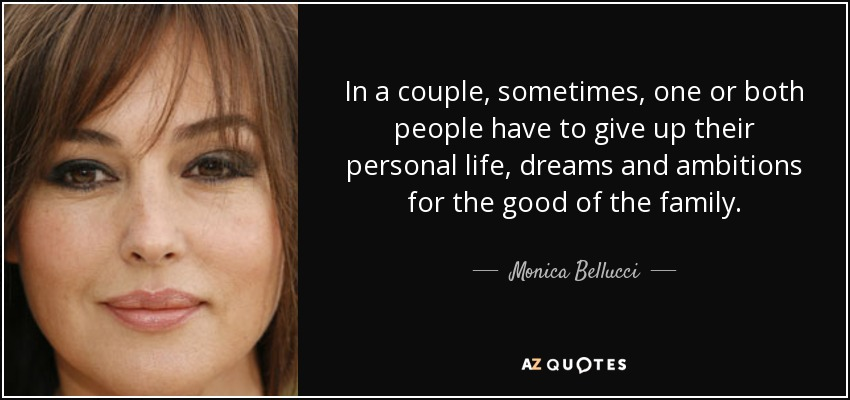 In a couple, sometimes, one or both people have to give up their personal life, dreams and ambitions for the good of the family. - Monica Bellucci