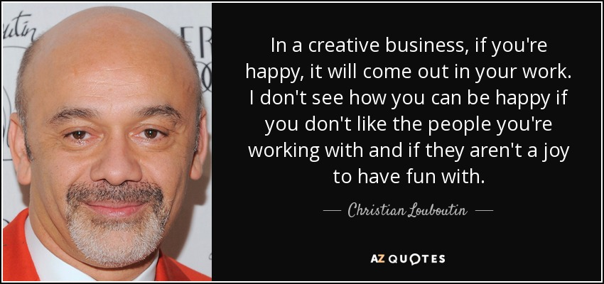 In a creative business, if you're happy, it will come out in your work. I don't see how you can be happy if you don't like the people you're working with and if they aren't a joy to have fun with. - Christian Louboutin