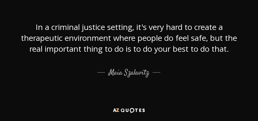 In a criminal justice setting, it's very hard to create a therapeutic environment where people do feel safe, but the real important thing to do is to do your best to do that. - Maia Szalavitz