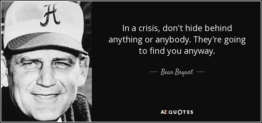 In a crisis, don't hide behind anything or anybody. They're going to find you anyway. - Bear Bryant