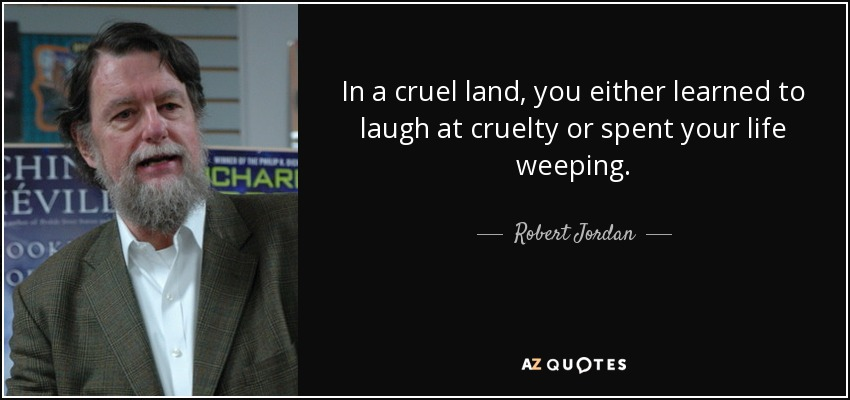 In a cruel land, you either learned to laugh at cruelty or spent your life weeping. - Robert Jordan