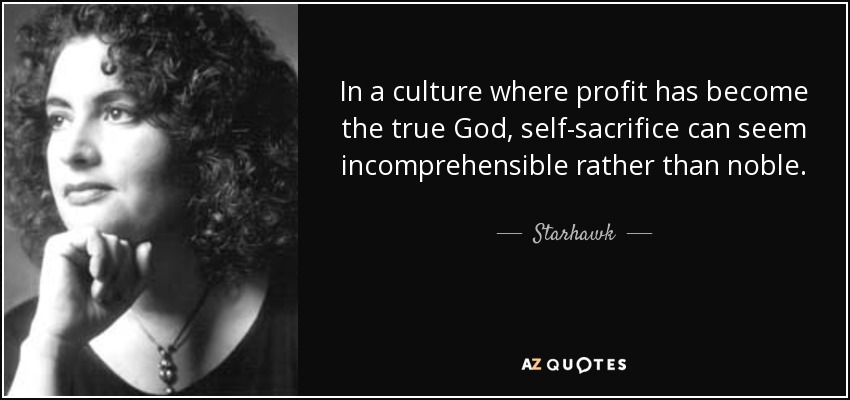 In a culture where profit has become the true God, self-sacrifice can seem incomprehensible rather than noble. - Starhawk
