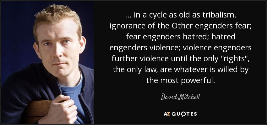 ... in a cycle as old as tribalism, ignorance of the Other engenders fear; fear engenders hatred; hatred engenders violence; violence engenders further violence until the only