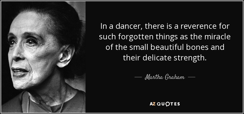 In a dancer, there is a reverence for such forgotten things as the miracle of the small beautiful bones and their delicate strength. - Martha Graham