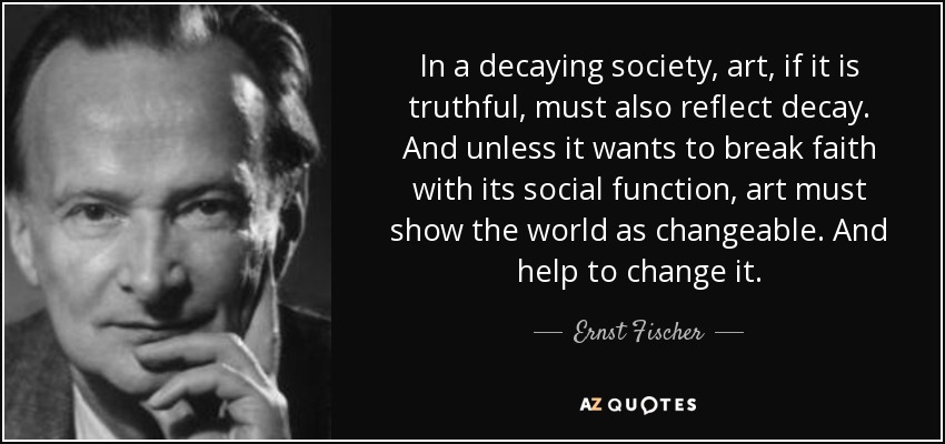 In a decaying society, art, if it is truthful, must also reflect decay. And unless it wants to break faith with its social function, art must show the world as changeable. And help to change it. - Ernst Fischer