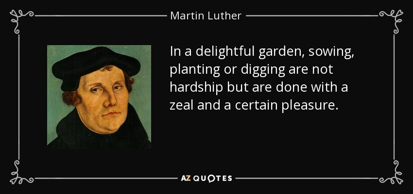 In a delightful garden, sowing, planting or digging are not hardship but are done with a zeal and a certain pleasure. - Martin Luther