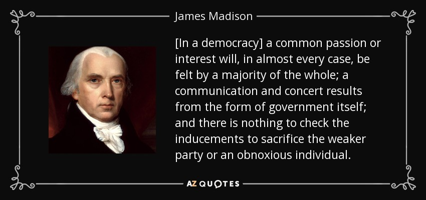 [In a democracy] a common passion or interest will, in almost every case , be felt by a majority of the whole; a communication and concert results from the form of government itself; and there is nothing to check the inducements to sacrifice the weaker party or an obnoxious individual. - James Madison