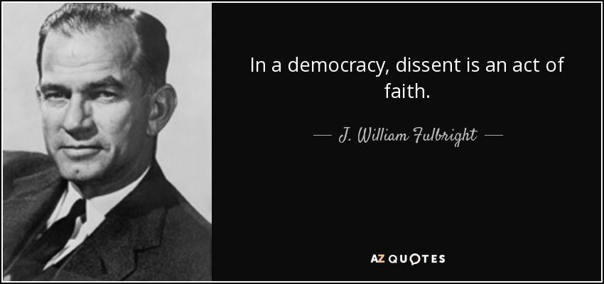 In a democracy, dissent is an act of faith. - J. William Fulbright