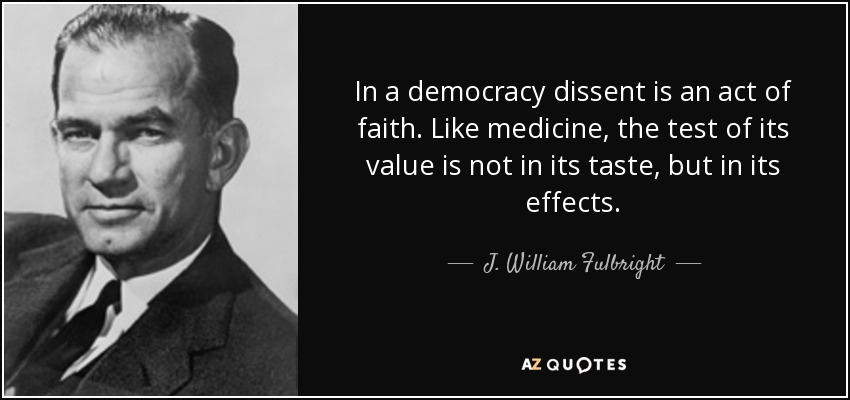 In a democracy dissent is an act of faith. Like medicine, the test of its value is not in its taste, but in its effects. - J. William Fulbright