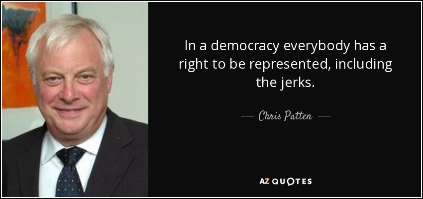 In a democracy everybody has a right to be represented, including the jerks. - Chris Patten