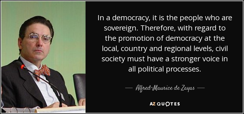 In a democracy, it is the people who are sovereign. Therefore, with regard to the promotion of democracy at the local, country and regional levels, civil society must have a stronger voice in all political processes. - Alfred-Maurice de Zayas