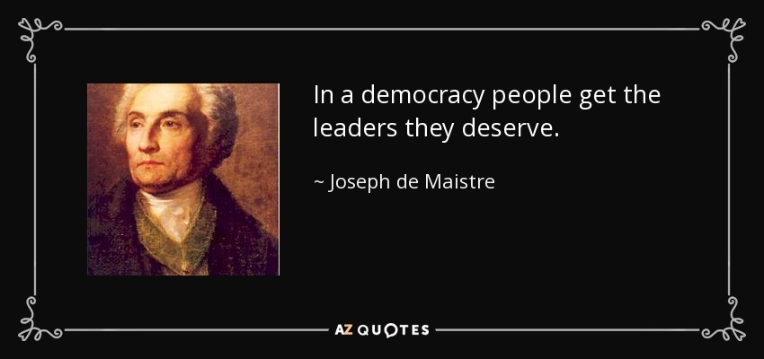 In a democracy people get the leaders they deserve. - Joseph de Maistre