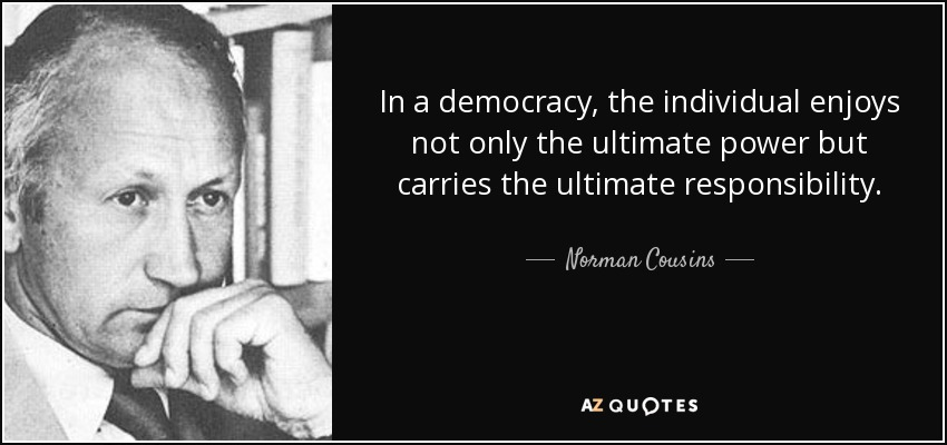 In a democracy, the individual enjoys not only the ultimate power but carries the ultimate responsibility. - Norman Cousins